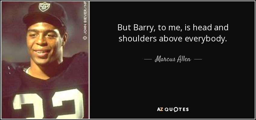 But Barry, to me, is head and shoulders above everybody. - Marcus Allen