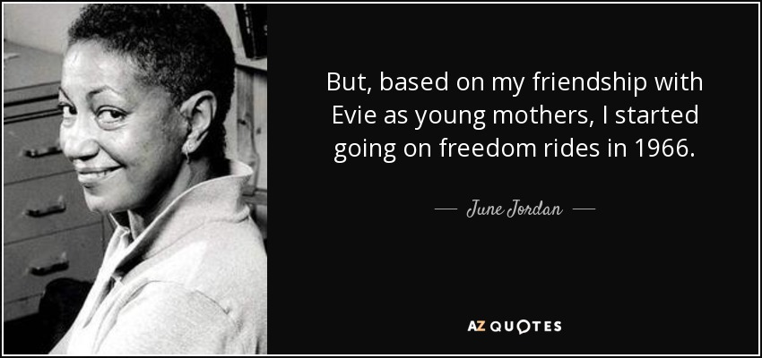 But, based on my friendship with Evie as young mothers, I started going on freedom rides in 1966. - June Jordan
