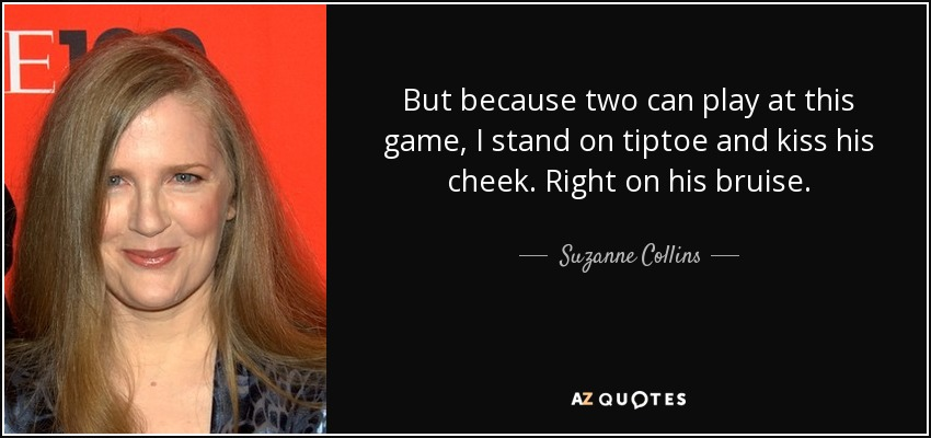 But because two can play at this game, I stand on tiptoe and kiss his cheek. Right on his bruise. - Suzanne Collins