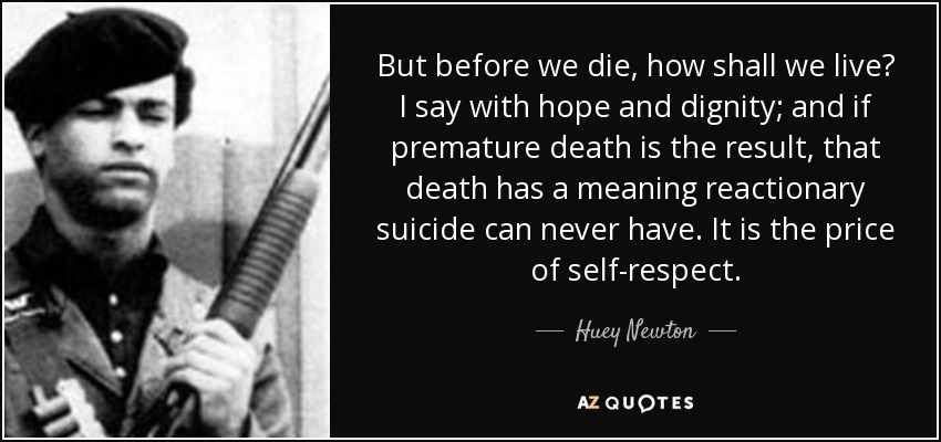 But before we die, how shall we live? I say with hope and dignity; and if premature death is the result, that death has a meaning reactionary suicide can never have. It is the price of self-respect. - Huey Newton