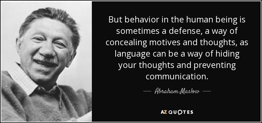 But behavior in the human being is sometimes a defense, a way of concealing motives and thoughts, as language can be a way of hiding your thoughts and preventing communication. - Abraham Maslow
