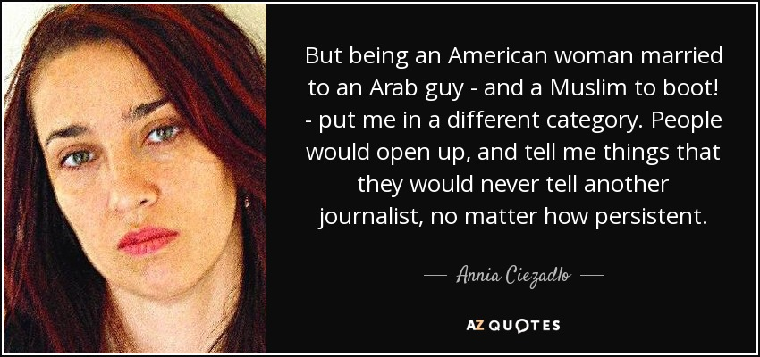 But being an American woman married to an Arab guy - and a Muslim to boot! - put me in a different category. People would open up, and tell me things that they would never tell another journalist, no matter how persistent. - Annia Ciezadlo