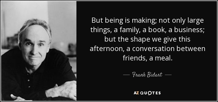 But being is making; not only large things, a family, a book, a business; but the shape we give this afternoon, a conversation between friends, a meal. - Frank Bidart