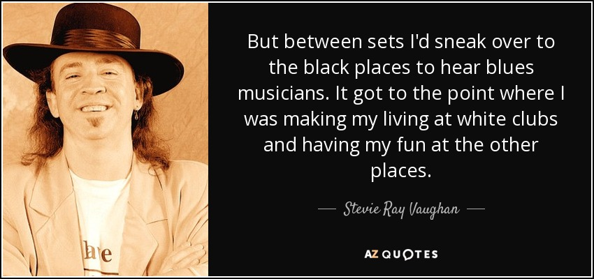 But between sets I'd sneak over to the black places to hear blues musicians. It got to the point where I was making my living at white clubs and having my fun at the other places. - Stevie Ray Vaughan