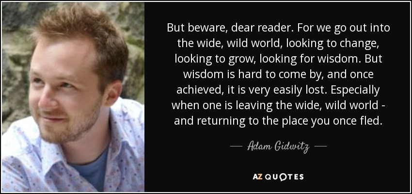 But beware, dear reader. For we go out into the wide, wild world, looking to change, looking to grow, looking for wisdom. But wisdom is hard to come by, and once achieved, it is very easily lost. Especially when one is leaving the wide, wild world - and returning to the place you once fled. - Adam Gidwitz