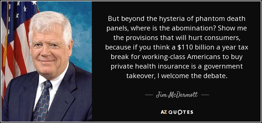 But beyond the hysteria of phantom death panels, where is the abomination? Show me the provisions that will hurt consumers, because if you think a $110 billion a year tax break for working-class Americans to buy private health insurance is a government takeover, I welcome the debate. - Jim McDermott