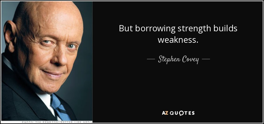 But borrowing strength builds weakness. - Stephen Covey