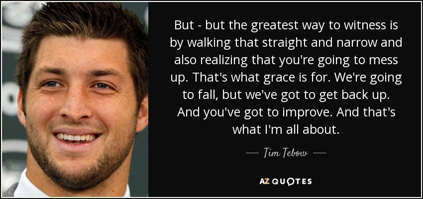 But - but the greatest way to witness is by walking that straight and narrow and also realizing that you're going to mess up. That's what grace is for. We're going to fall, but we've got to get back up. And you've got to improve. And that's what I'm all about. - Tim Tebow