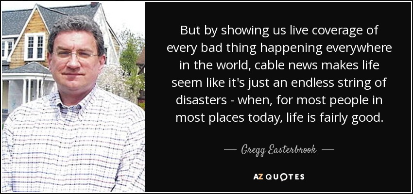 But by showing us live coverage of every bad thing happening everywhere in the world, cable news makes life seem like it's just an endless string of disasters - when, for most people in most places today, life is fairly good. - Gregg Easterbrook