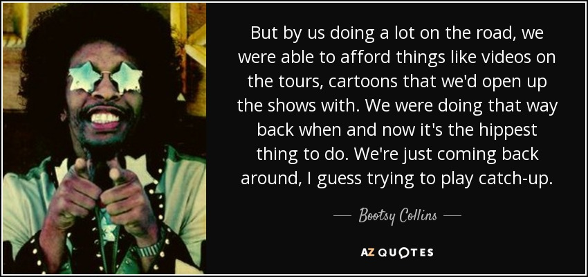 But by us doing a lot on the road, we were able to afford things like videos on the tours, cartoons that we'd open up the shows with. We were doing that way back when and now it's the hippest thing to do. We're just coming back around, I guess trying to play catch-up. - Bootsy Collins