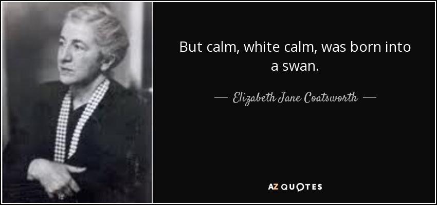 But calm, white calm, was born into a swan. - Elizabeth Jane Coatsworth