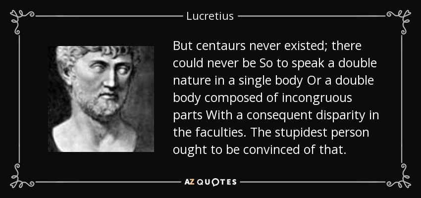 But centaurs never existed; there could never be So to speak a double nature in a single body Or a double body composed of incongruous parts With a consequent disparity in the faculties. The stupidest person ought to be convinced of that. - Lucretius