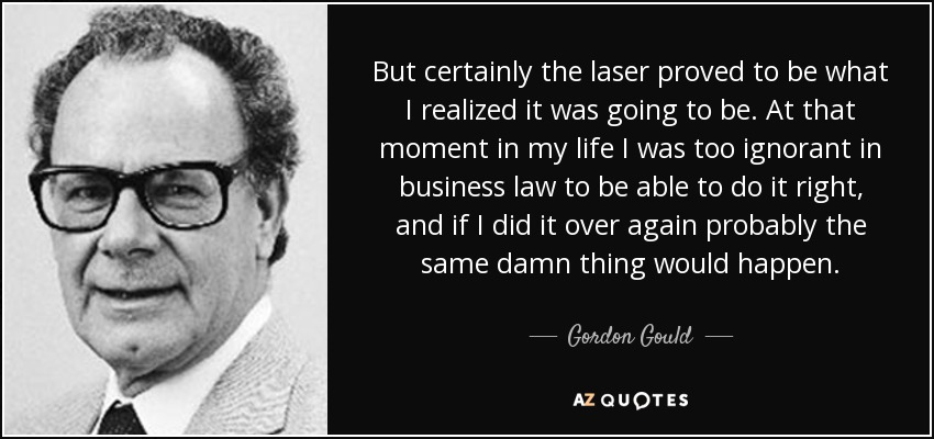 But certainly the laser proved to be what I realized it was going to be. At that moment in my life I was too ignorant in business law to be able to do it right, and if I did it over again probably the same damn thing would happen. - Gordon Gould