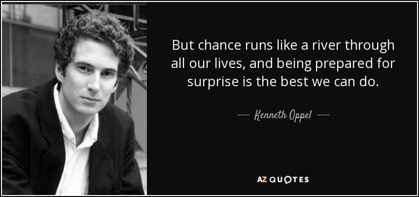 But chance runs like a river through all our lives, and being prepared for surprise is the best we can do. - Kenneth Oppel