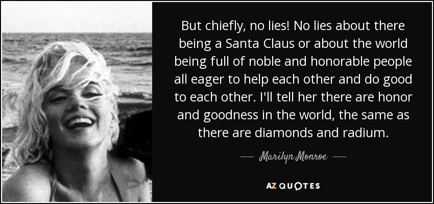 But chiefly, no lies! No lies about there being a Santa Claus or about the world being full of noble and honorable people all eager to help each other and do good to each other. I'll tell her there are honor and goodness in the world, the same as there are diamonds and radium. - Marilyn Monroe