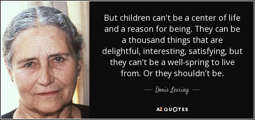 But children can't be a center of life and a reason for being. They can be a thousand things that are delightful, interesting, satisfying, but they can't be a well-spring to live from. Or they shouldn't be. - Doris Lessing