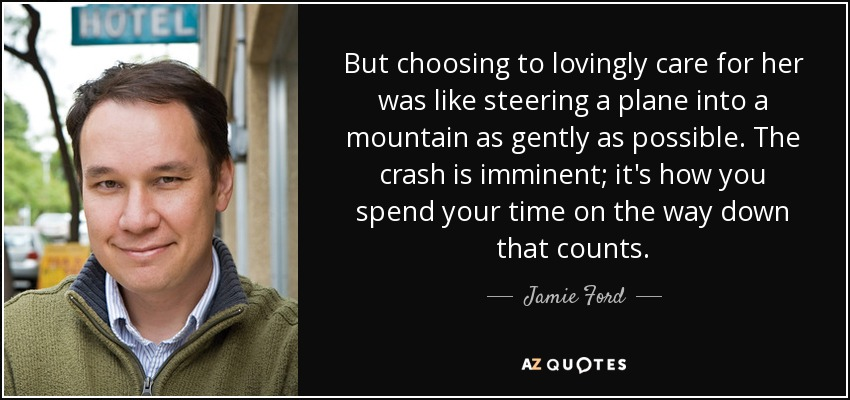 But choosing to lovingly care for her was like steering a plane into a mountain as gently as possible. The crash is imminent; it's how you spend your time on the way down that counts. - Jamie Ford