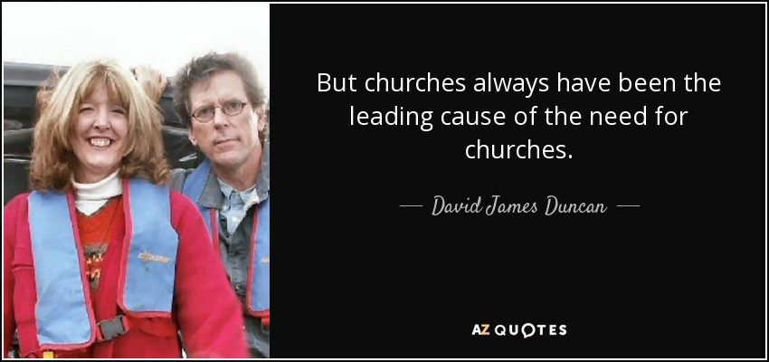 But churches always have been the leading cause of the need for churches. - David James Duncan