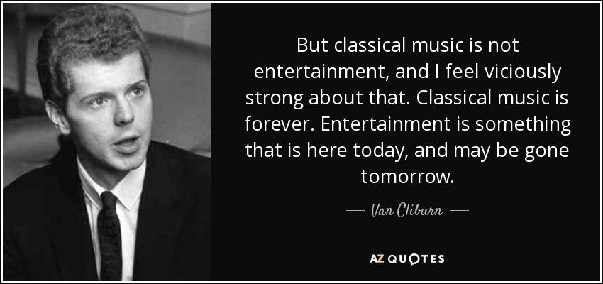 But classical music is not entertainment, and I feel viciously strong about that. Classical music is forever. Entertainment is something that is here today, and may be gone tomorrow. - Van Cliburn