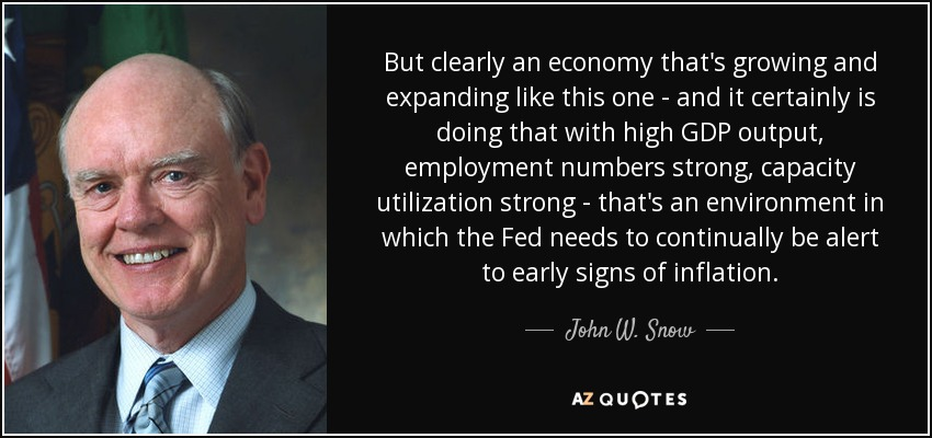 But clearly an economy that's growing and expanding like this one - and it certainly is doing that with high GDP output, employment numbers strong, capacity utilization strong - that's an environment in which the Fed needs to continually be alert to early signs of inflation. - John W. Snow
