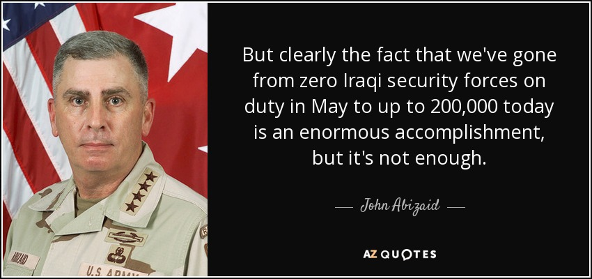 But clearly the fact that we've gone from zero Iraqi security forces on duty in May to up to 200,000 today is an enormous accomplishment, but it's not enough. - John Abizaid
