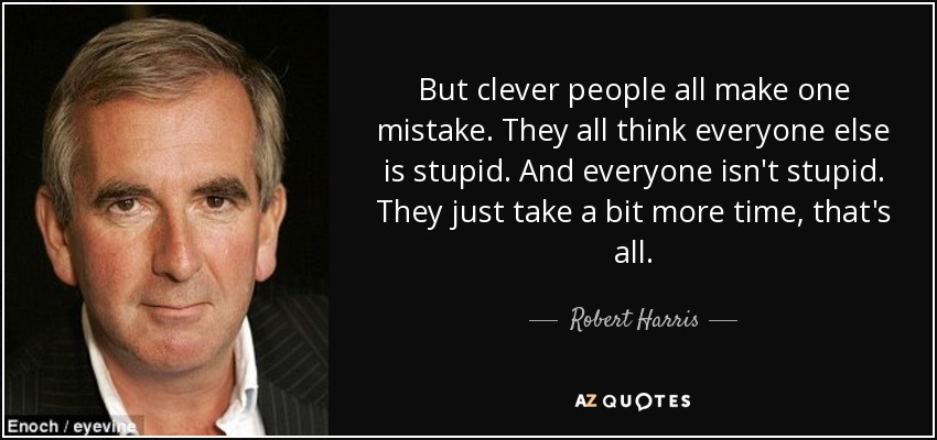 But clever people all make one mistake. They all think everyone else is stupid. And everyone isn't stupid. They just take a bit more time, that's all. - Robert Harris