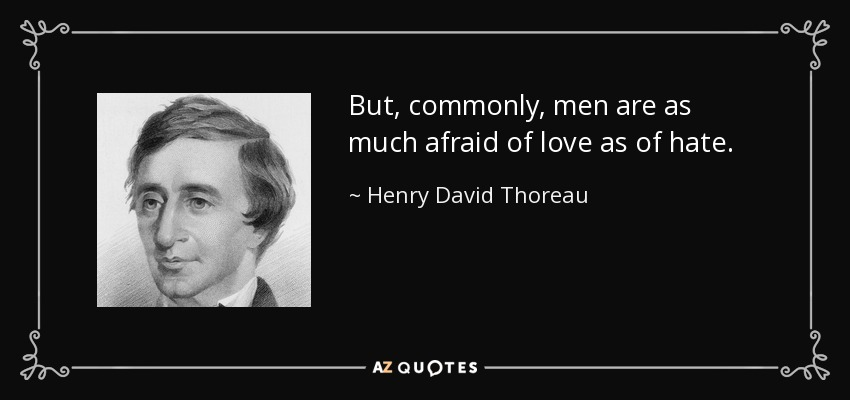 But, commonly, men are as much afraid of love as of hate. - Henry David Thoreau