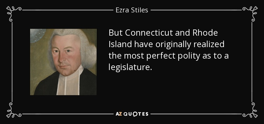 But Connecticut and Rhode Island have originally realized the most perfect polity as to a legislature. - Ezra Stiles