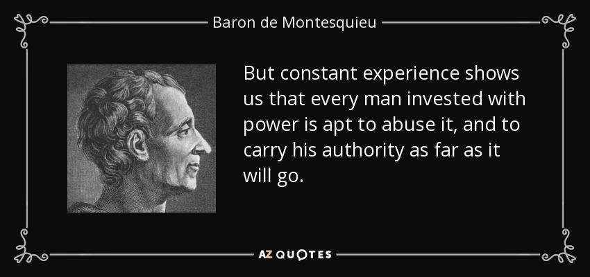 But constant experience shows us that every man invested with power is apt to abuse it, and to carry his authority as far as it will go. - Baron de Montesquieu