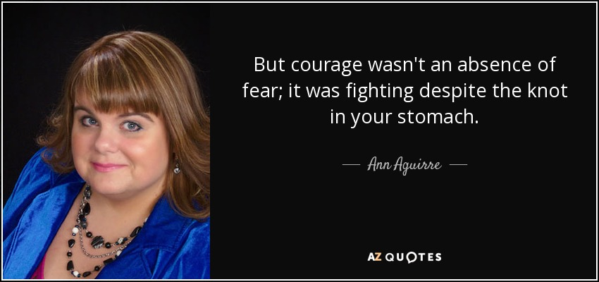 But courage wasn't an absence of fear; it was fighting despite the knot in your stomach. - Ann Aguirre