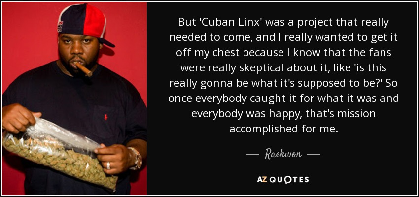 But 'Cuban Linx' was a project that really needed to come, and I really wanted to get it off my chest because I know that the fans were really skeptical about it, like 'is this really gonna be what it's supposed to be?' So once everybody caught it for what it was and everybody was happy, that's mission accomplished for me. - Raekwon