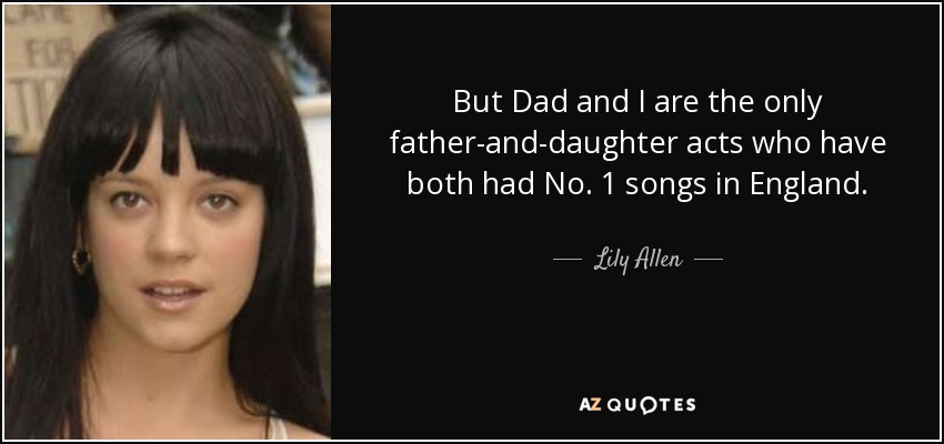 But Dad and I are the only father-and-daughter acts who have both had No. 1 songs in England. - Lily Allen