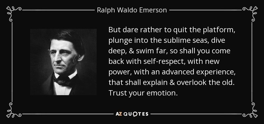 But dare rather to quit the platform, plunge into the sublime seas, dive deep, & swim far, so shall you come back with self-respect, with new power, with an advanced experience, that shall explain & overlook the old. Trust your emotion. - Ralph Waldo Emerson