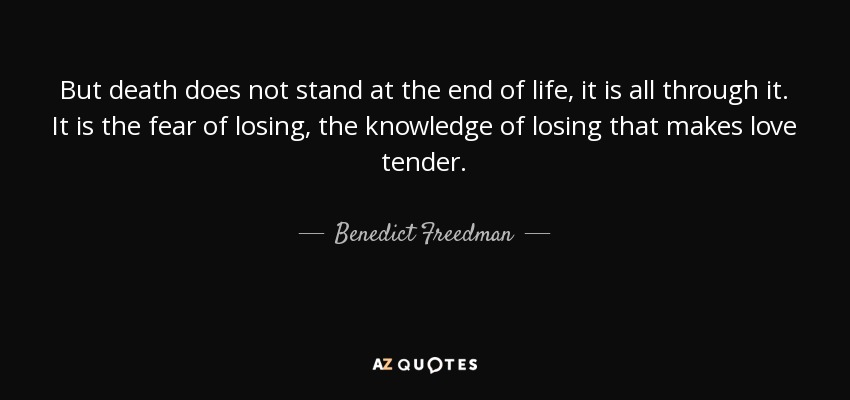 But death does not stand at the end of life, it is all through it. It is the fear of losing, the knowledge of losing that makes love tender. - Benedict Freedman
