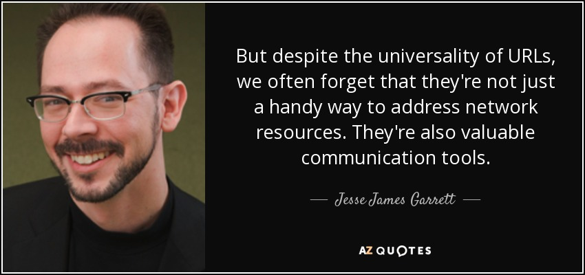 But despite the universality of URLs, we often forget that they're not just a handy way to address network resources. They're also valuable communication tools. - Jesse James Garrett