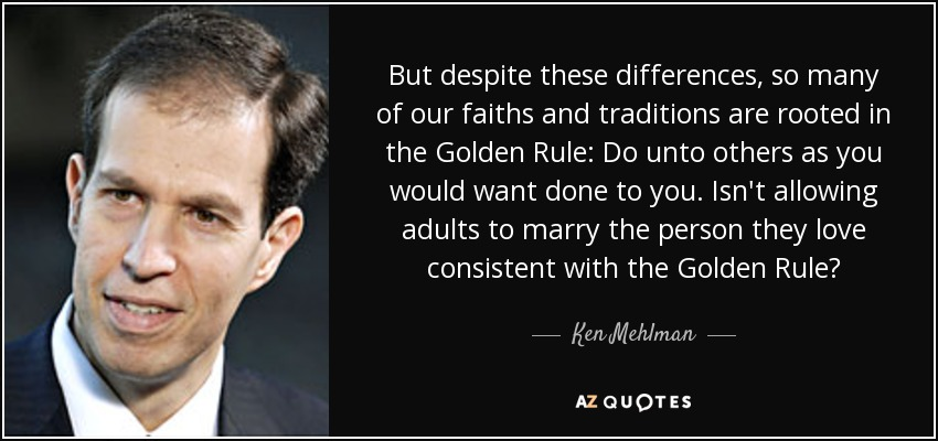 But despite these differences, so many of our faiths and traditions are rooted in the Golden Rule: Do unto others as you would want done to you. Isn't allowing adults to marry the person they love consistent with the Golden Rule? - Ken Mehlman