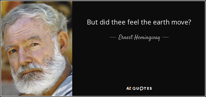 But did thee feel the earth move? - Ernest Hemingway