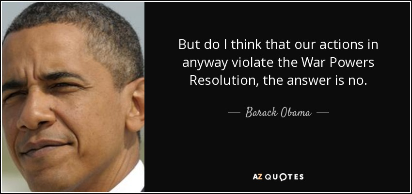 But do I think that our actions in anyway violate the War Powers Resolution, the answer is no. - Barack Obama