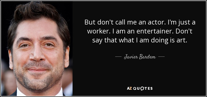 But don't call me an actor. I'm just a worker. I am an entertainer. Don't say that what I am doing is art. - Javier Bardem