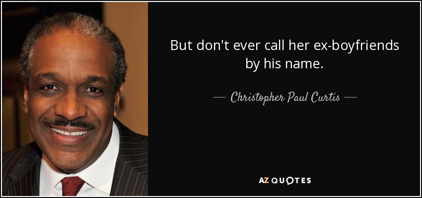 But don't ever call her ex-boyfriends by his name. - Christopher Paul Curtis