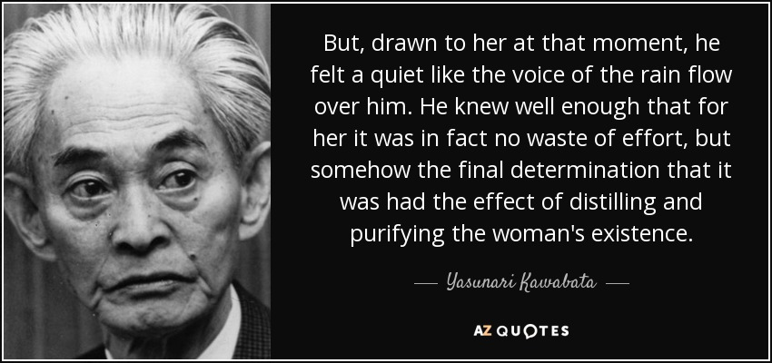 But, drawn to her at that moment, he felt a quiet like the voice of the rain flow over him. He knew well enough that for her it was in fact no waste of effort, but somehow the final determination that it was had the effect of distilling and purifying the woman's existence. - Yasunari Kawabata