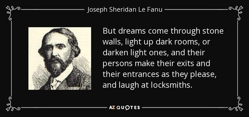 But dreams come through stone walls, light up dark rooms, or darken light ones, and their persons make their exits and their entrances as they please, and laugh at locksmiths. - Joseph Sheridan Le Fanu