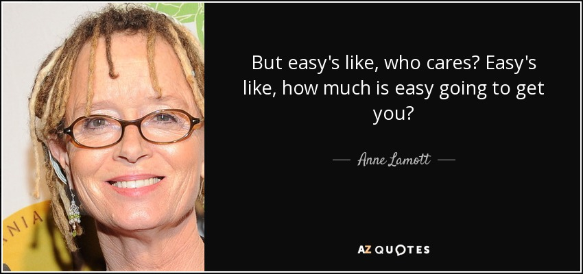 But easy's like, who cares? Easy's like, how much is easy going to get you? - Anne Lamott