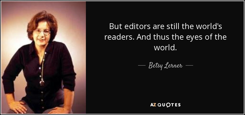 But editors are still the world's readers. And thus the eyes of the world. - Betsy Lerner
