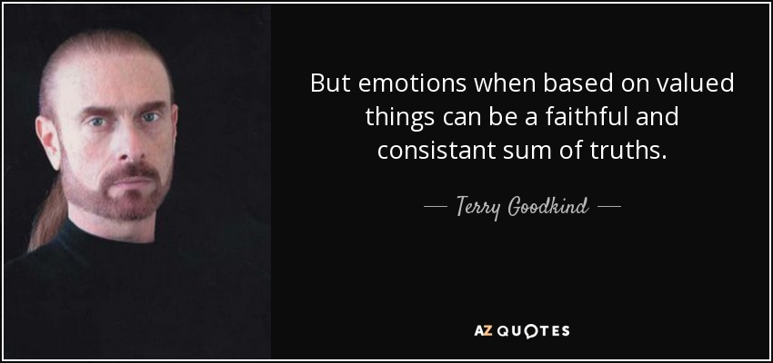 But emotions when based on valued things can be a faithful and consistant sum of truths. - Terry Goodkind