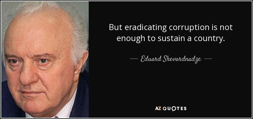 But eradicating corruption is not enough to sustain a country. - Eduard Shevardnadze