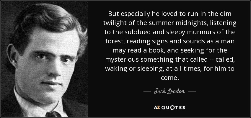 But especially he loved to run in the dim twilight of the summer midnights, listening to the subdued and sleepy murmurs of the forest, reading signs and sounds as a man may read a book, and seeking for the mysterious something that called -- called, waking or sleeping, at all times, for him to come. - Jack London