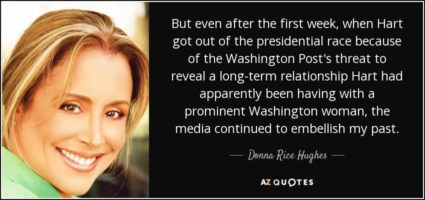 But even after the first week, when Hart got out of the presidential race because of the Washington Post's threat to reveal a long-term relationship Hart had apparently been having with a prominent Washington woman, the media continued to embellish my past. - Donna Rice Hughes