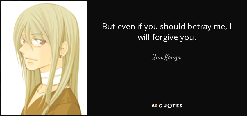 But even if you should betray me, I will forgive you. - Yun Kouga