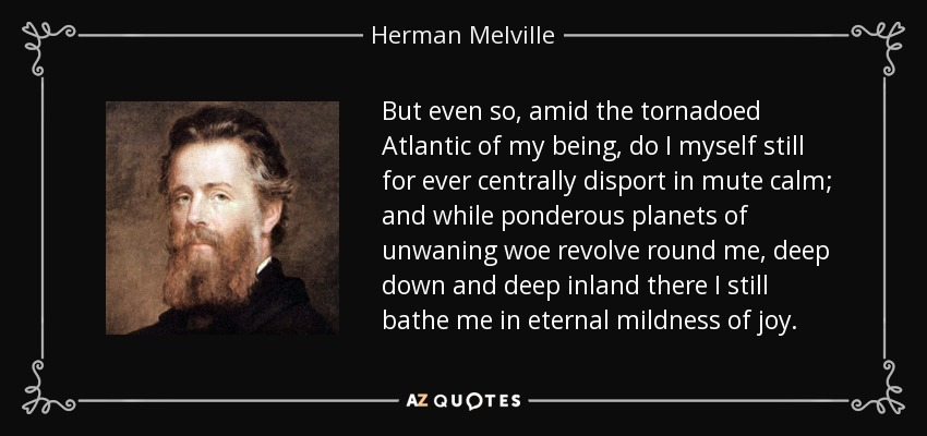 But even so, amid the tornadoed Atlantic of my being, do I myself still for ever centrally disport in mute calm; and while ponderous planets of unwaning woe revolve round me, deep down and deep inland there I still bathe me in eternal mildness of joy. - Herman Melville
